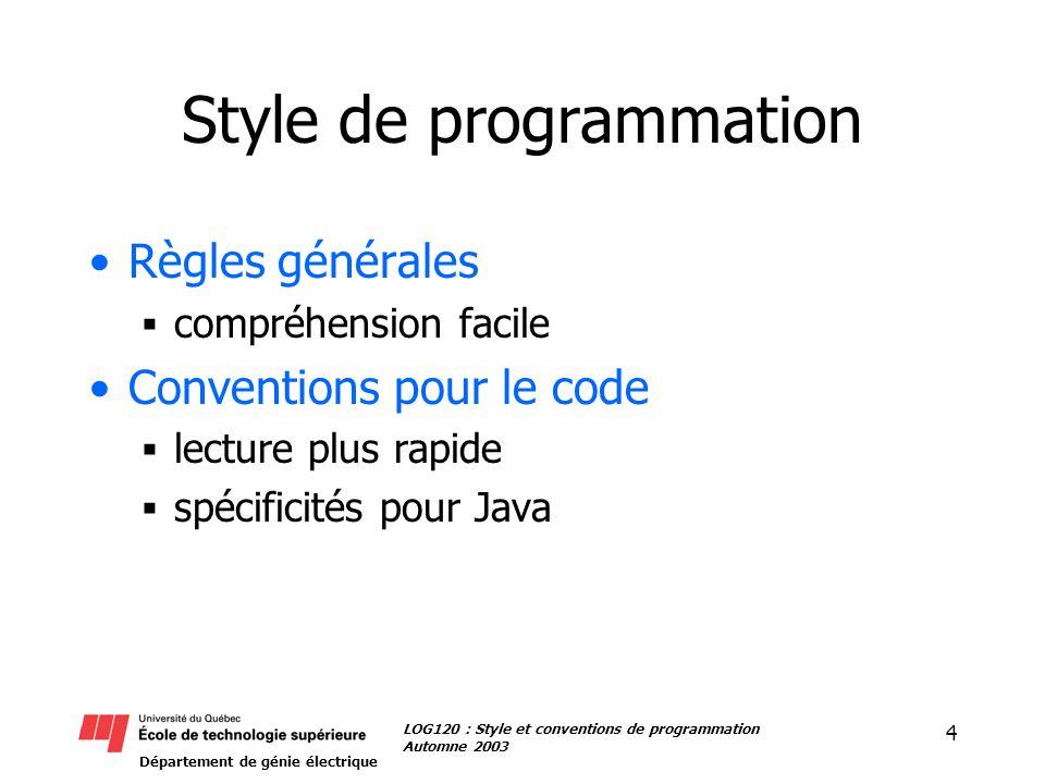 Département de génie électrique 4 LOG120 : Style et conventions de programmation Automne 2003 Style de programmation Règles générales compréhension facile Conventions pour le code lecture plus rapide spécificités pour Java