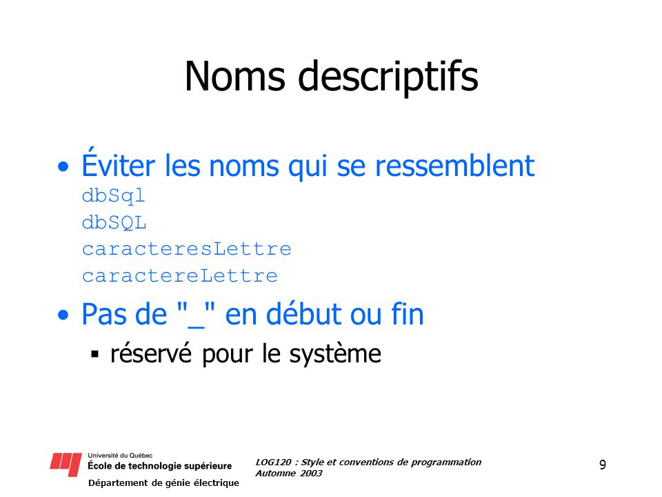 Département de génie électrique 9 LOG120 : Style et conventions de programmation Automne 2003 Noms descriptifs Éviter les noms qui se ressemblent dbSql dbSQL caracteresLettre caractereLettre Pas de _ en début ou fin réservé pour le système