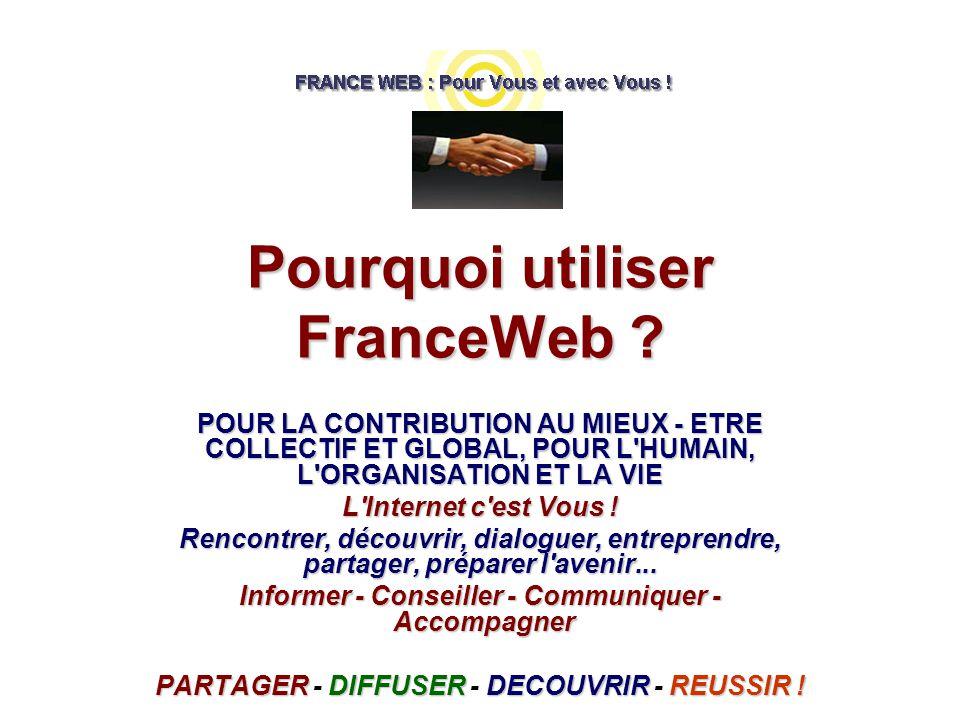 Pourquoi utiliser FranceWeb ? POUR LA CONTRIBUTION AU MIEUX - ETRE COLLECTIF ET GLOBAL, POUR L'HUMAIN, L'ORGANISATION ET LA VIE L'Internet c'est Vous