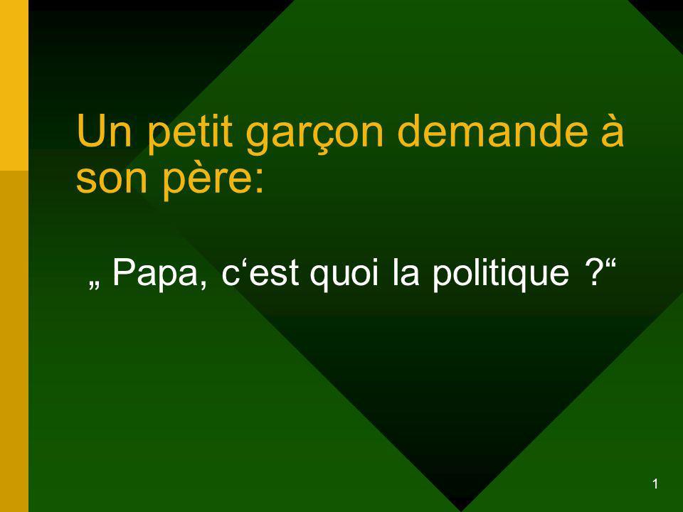 1 Un petit garçon demande à son père: Papa, c est quoi la politique ?