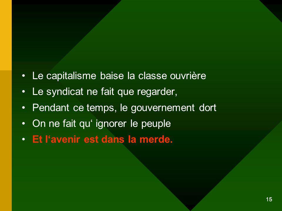 15 Le capitalisme baise la classe ouvrière Le syndicat ne fait que regarder, Pendant ce temps, le gouvernement dort On ne fait qu ignorer le peuple Et