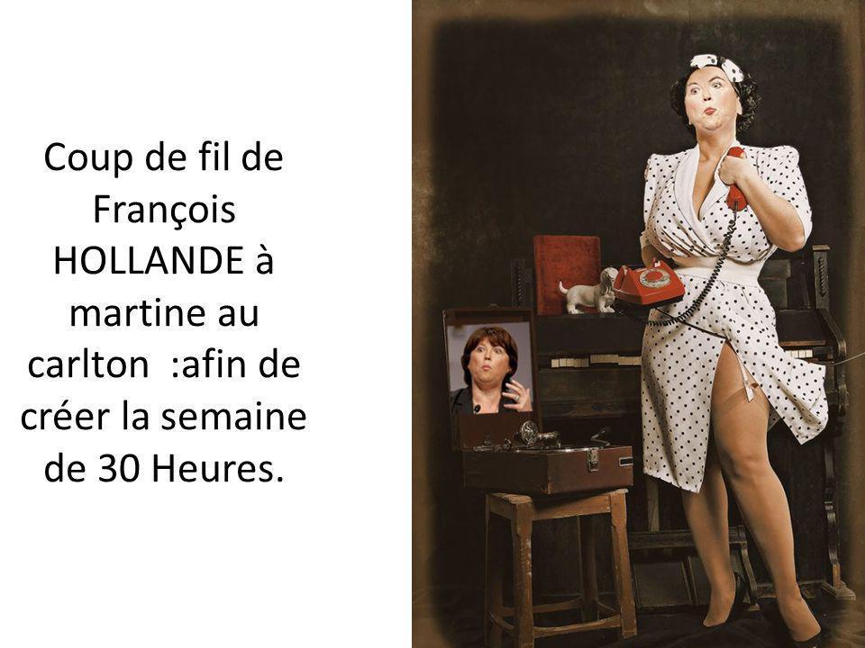 Coup de fil de François HOLLANDE à martine au carlton :afin de créer la semaine de 30 Heures.