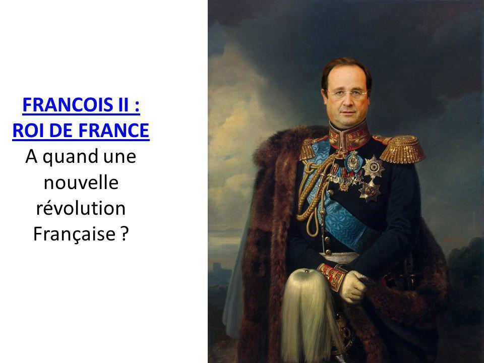 FRANCOIS II : ROI DE FRANCE FRANCOIS II : ROI DE FRANCE A quand une nouvelle révolution Française ?