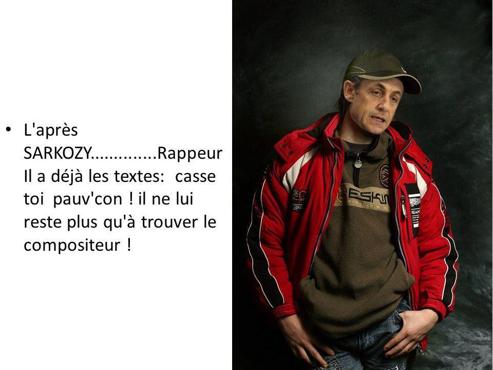 L après SARKOZY..............Rappeur Il a déjà les textes: casse toi pauv con .