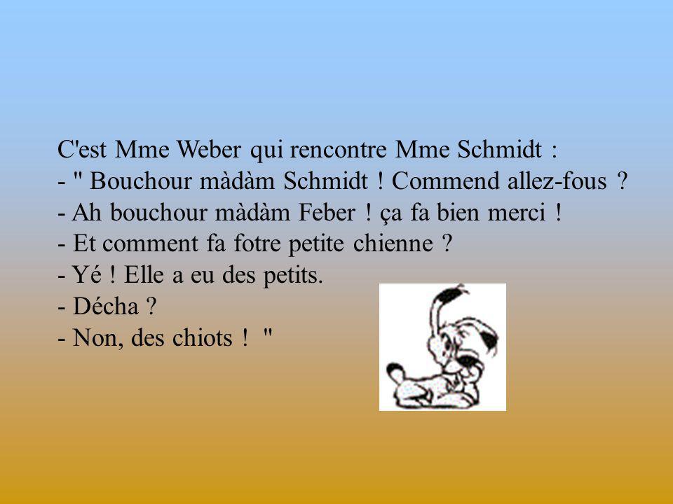 C est Mme Weber qui rencontre Mme Schmidt : - Bouchour màdàm Schmidt .