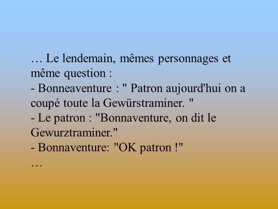 … Le lendemain, mêmes personnages et même question : - Bonneaventure : Patron aujourd hui on a coupé toute la Gewürstraminer.