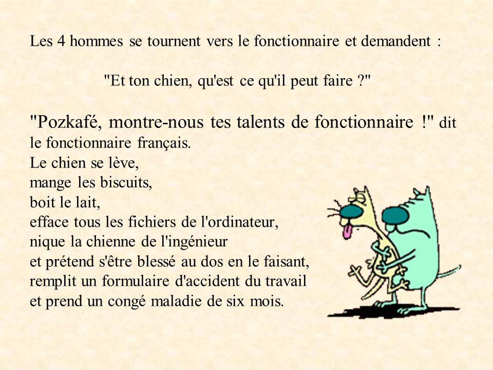 Les 4 hommes se tournent vers le fonctionnaire et demandent : Et ton chien, qu est ce qu il peut faire ? Pozkafé, montre-nous tes talents de fonctionnaire ! dit le fonctionnaire français.