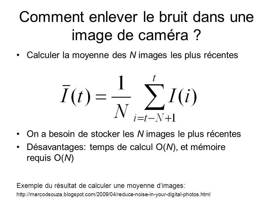 Comment enlever le bruit dans une image de caméra ? Calculer la moyenne des N images les plus récentes On a besoin de stocker les N images le plus réc