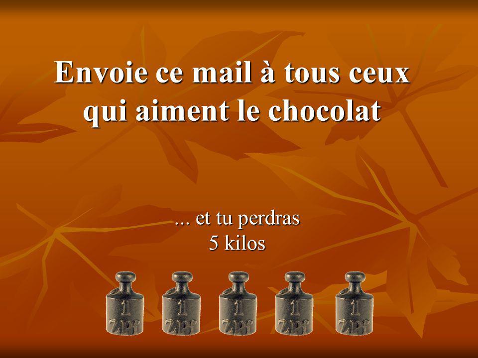 Envoie ce mail à tous ceux qui aiment le chocolat... et tu perdras 5 kilos