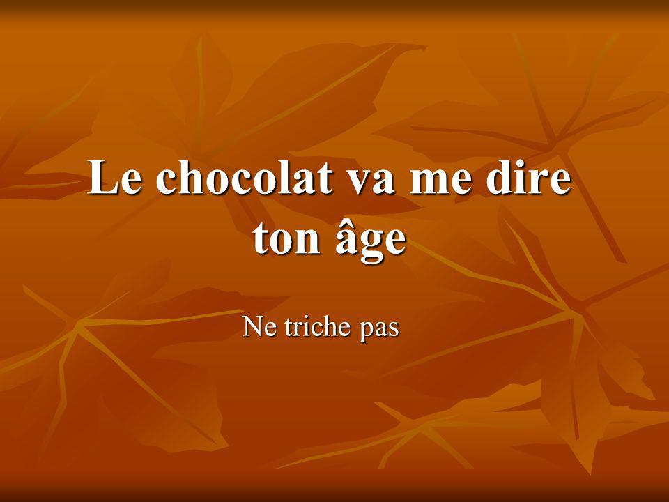 Le chocolat va me dire ton âge Ne triche pas