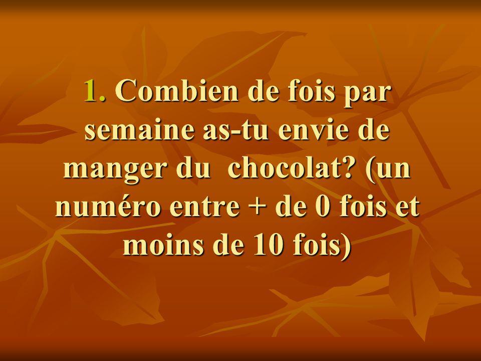 1. Combien de fois par semaine as-tu envie de manger du chocolat? (un numéro entre + de 0 fois et moins de 10 fois)