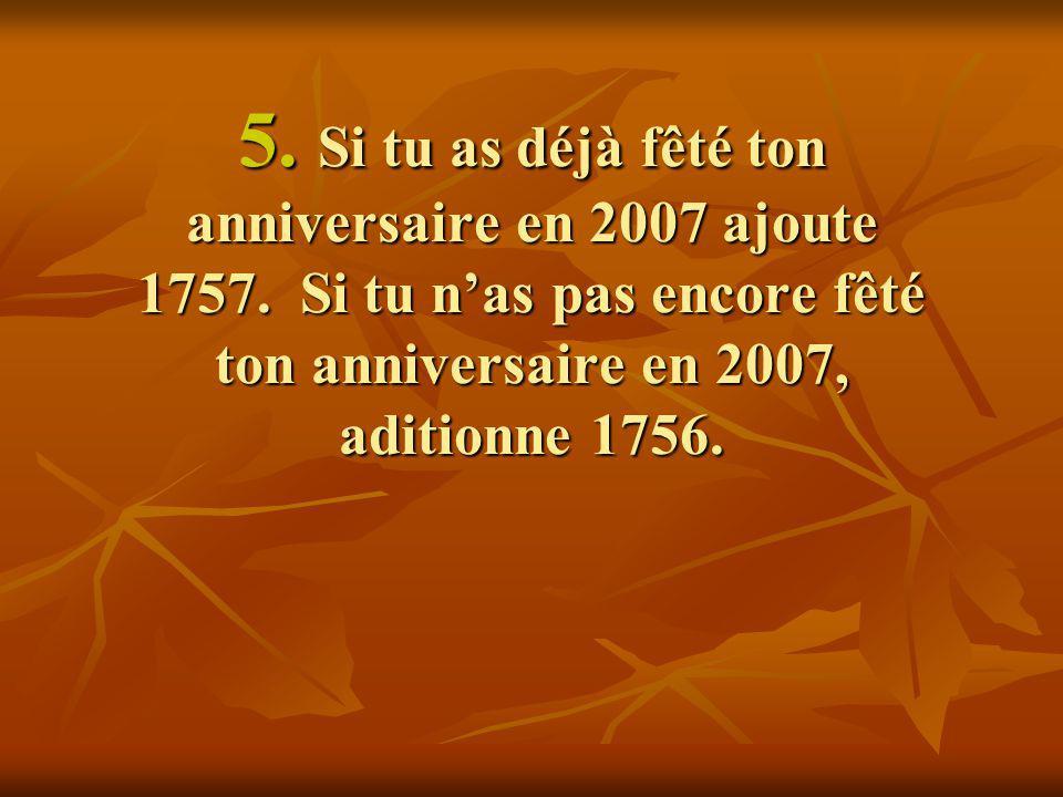 5. Si tu as déjà fêté ton anniversaire en 2007 ajoute 1757. Si tu nas pas encore fêté ton anniversaire en 2007, aditionne 1756.