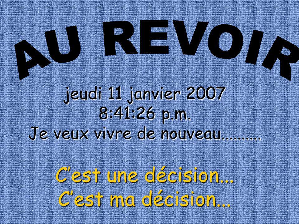 jeudi 11 janvier 2007 8:43:02 p.m.8:43:02 p.m.Je veux vivre de nouveau..........