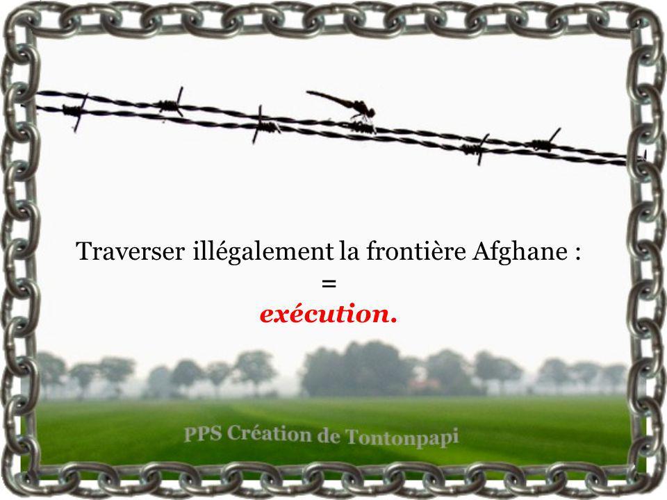 Traverser illégalement la frontière Afghane : = exécution.