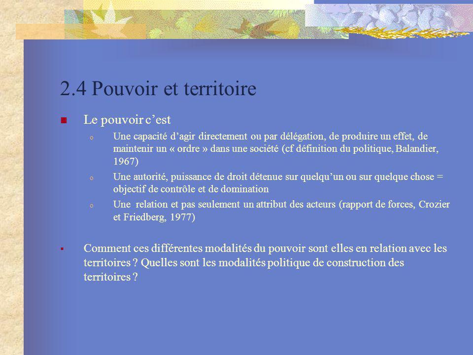 2.4 Pouvoir et territoire Le pouvoir cest o Une capacité dagir directement ou par délégation, de produire un effet, de maintenir un « ordre » dans une