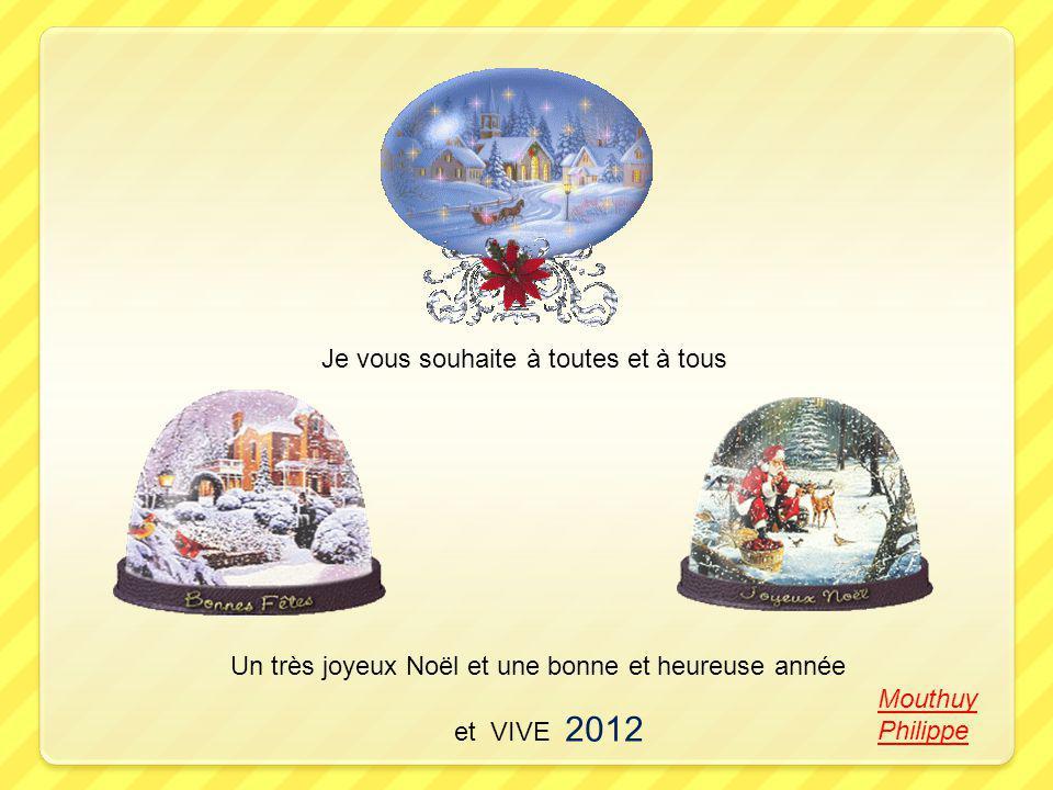 Je vous souhaite à toutes et à tous Un très joyeux Noël et une bonne et heureuse année et VIVE 2012 Mouthuy Philippe