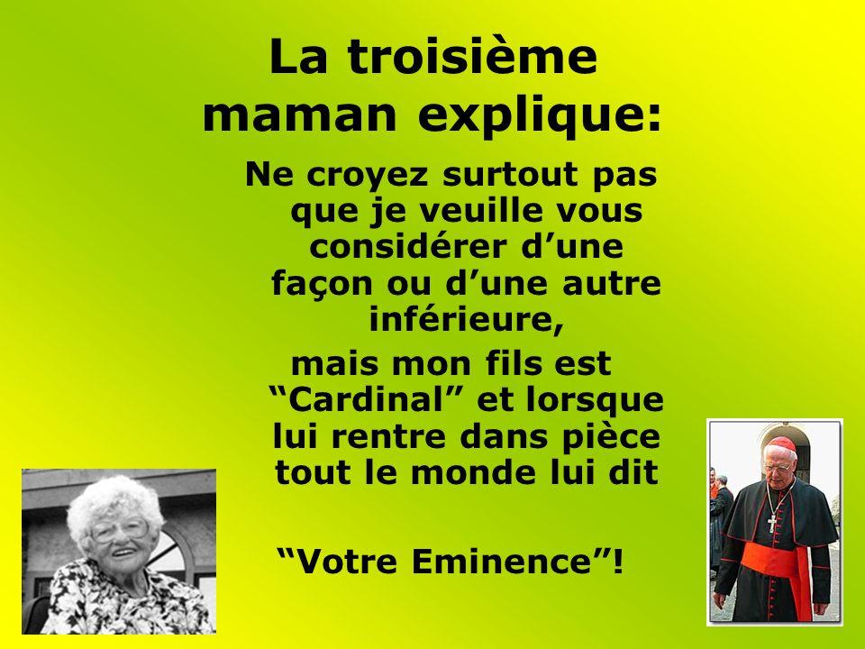 La troisième maman explique: Ne croyez surtout pas que je veuille vous considérer dune façon ou dune autre inférieure, mais mon fils est Cardinal et lorsque lui rentre dans pièce tout le monde lui dit Votre Eminence!