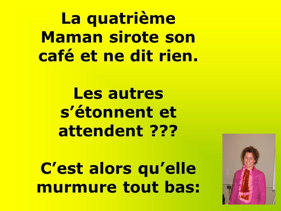 La quatrième Maman sirote son café et ne dit rien.