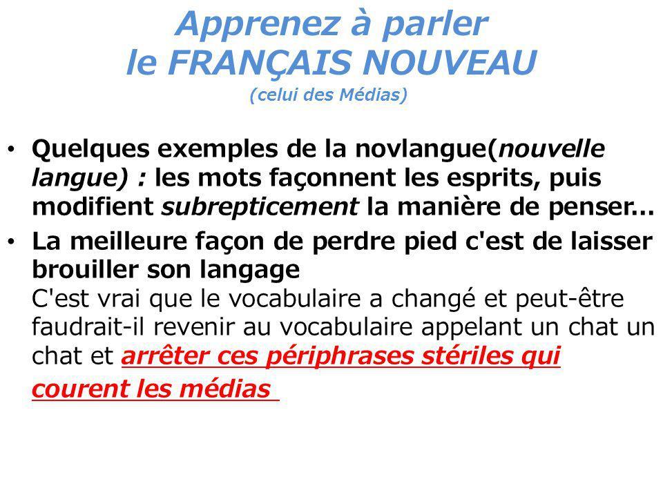 Apprenez à parler le FRANÇAIS NOUVEAU (celui des Médias) Quelques exemples de la novlangue(nouvelle langue) : les mots façonnent les esprits, puis modifient subrepticement la manière de penser...
