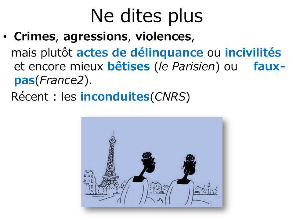 Ne dites plus Crimes, agressions, violences, mais plutôt actes de délinquance ou incivilités et encore mieux bêtises (le Parisien) ou faux- pas(France2).