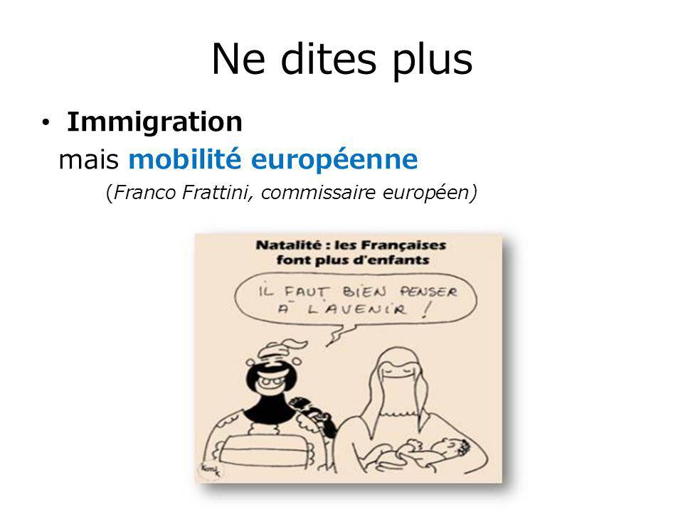 Ne dites plus Immigration mais mobilité européenne (Franco Frattini, commissaire européen)