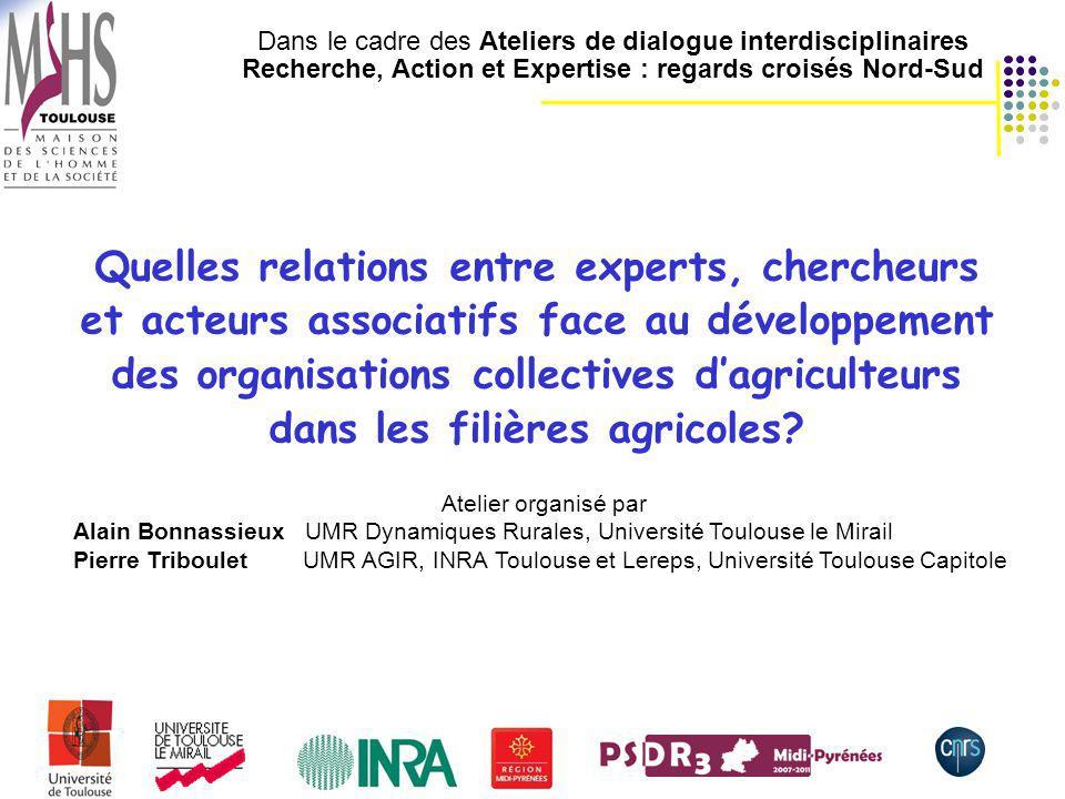 1 Dans le cadre des Ateliers de dialogue interdisciplinaires Recherche, Action et Expertise : regards croisés Nord-Sud Quelles relations entre experts, chercheurs et acteurs associatifs face au développement des organisations collectives dagriculteurs dans les filières agricoles.