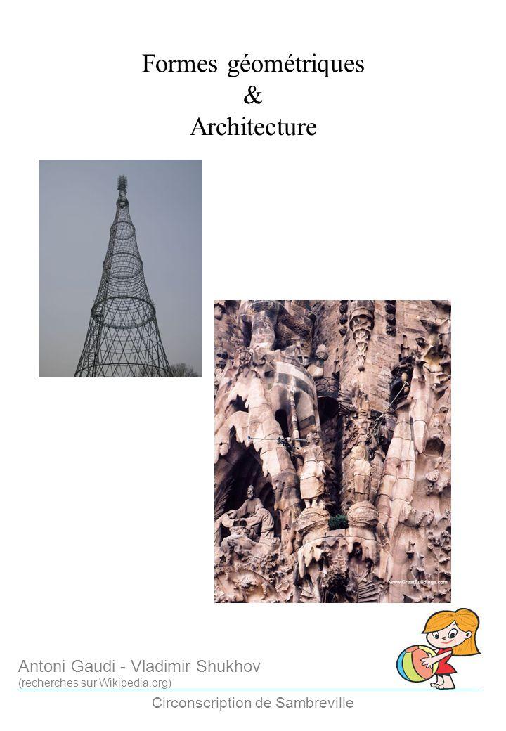 Formes géométriques & Architecture Circonscription de Sambreville Antoni Gaudi - Vladimir Shukhov (recherches sur Wikipedia.org)