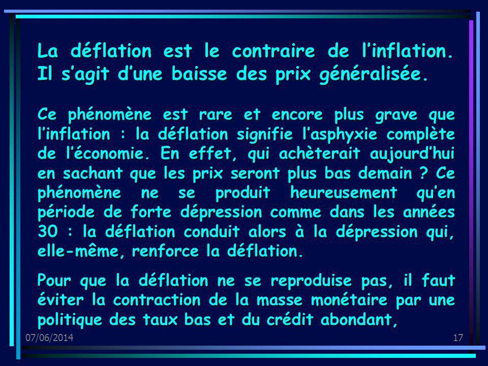 07/06/201417 La déflation est le contraire de linflation. Il sagit dune baisse des prix généralisée. Ce phénomène est rare et encore plus grave que li