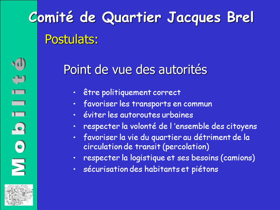 Comité de Quartier Jacques Brel Point de vue des autorités Postulats: être politiquement correct favoriser les transports en commun éviter les autorou