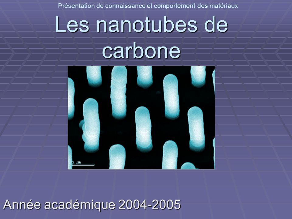 Présentation de connaissance et comportement des matériaux: les nanotubes de carbonePropriétés Difficile de manipuler des nanotubes seuls et de réaliser des mesures de leurs propriétés Difficile de manipuler des nanotubes seuls et de réaliser des mesures de leurs propriétés Etudes basées sur des modèles théoriques Etudes basées sur des modèles théoriques Possible de mesurer quelques propriétés dun seul nanotube Possible de mesurer quelques propriétés dun seul nanotube