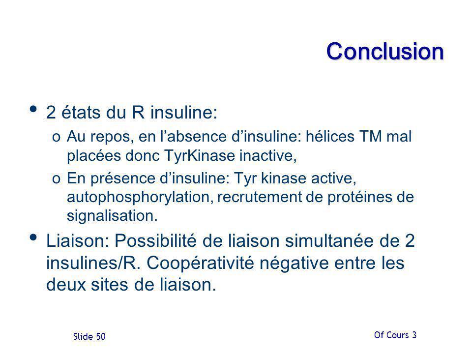 Of Cours 3 Slide 50 Conclusion 2 états du R insuline: oAu repos, en labsence dinsuline: hélices TM mal placées donc TyrKinase inactive, oEn présence dinsuline: Tyr kinase active, autophosphorylation, recrutement de protéines de signalisation.