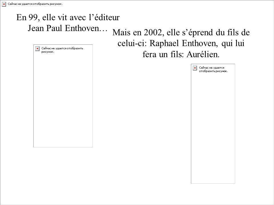 En 99, elle vit avec léditeur Jean Paul Enthoven… Mais en 2002, elle séprend du fils de celui-ci: Raphael Enthoven, qui lui fera un fils: Aurélien.
