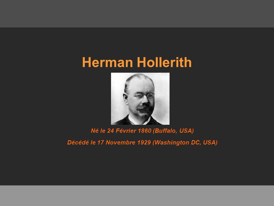 Herman Hollerith Né le 24 Février 1860 (Buffalo, USA) Décédé le 17 Novembre 1929 (Washington DC, USA)