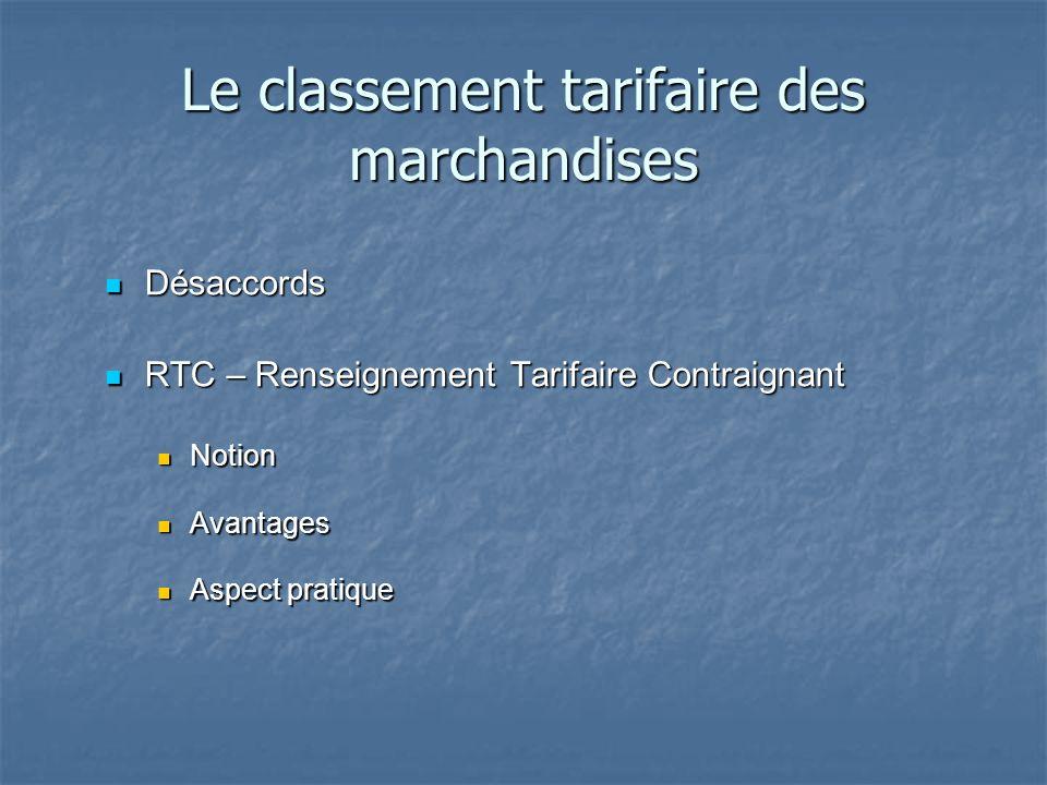 Le classement tarifaire des marchandises Désaccords Désaccords RTC – Renseignement Tarifaire Contraignant RTC – Renseignement Tarifaire Contraignant N