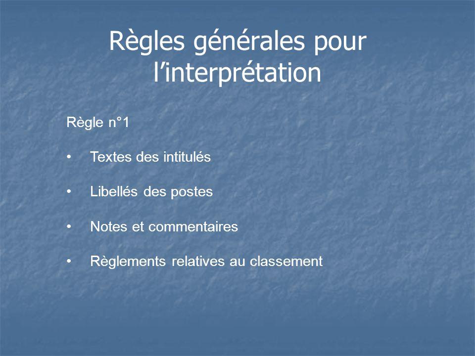 Règles générales pour linterprétation Règle n°1 Textes des intitulés Libellés des postes Notes et commentaires Règlements relatives au classement