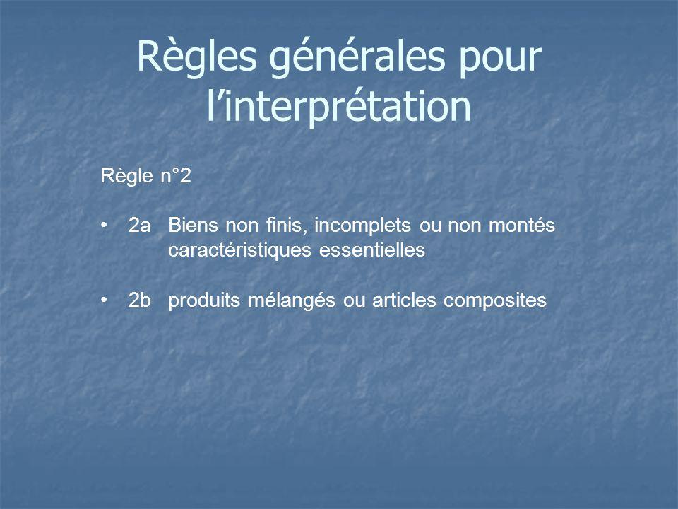 Règle n°2 2aBiens non finis, incomplets ou non montés caractéristiques essentielles 2bproduits mélangés ou articles composites Règles générales pour l