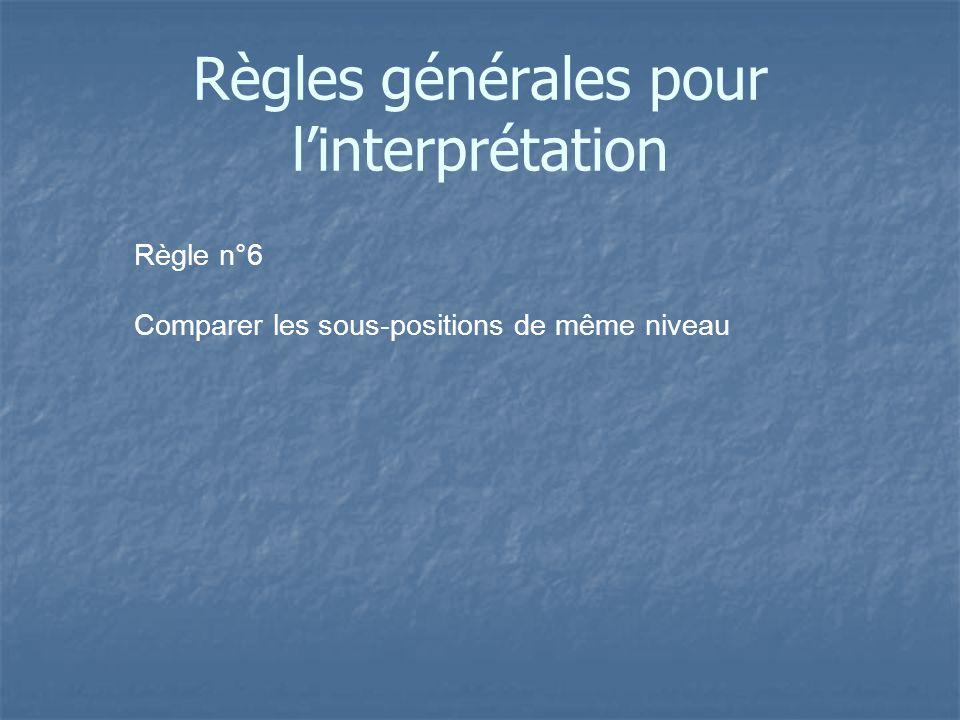Règle n°6 Comparer les sous-positions de même niveau Règles générales pour linterprétation