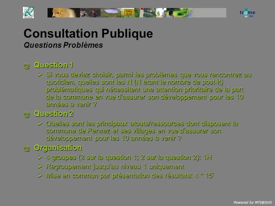 Powered by MTI@SHS Consultation Publique Questions Problèmes @ Question 1 Si vous deviez choisir, parmi les problèmes que vous rencontrez au quotidien, quelles sont les N (N étant le nombre de post-it) problématiques qui nécessitent une attention prioritaire de la part de la commune en vue dassurer son développement pour les 10 années à venir .