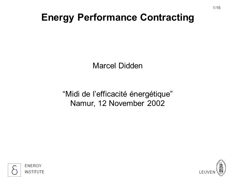 KATHOLIEKE UNIVERSITEIT LEUVEN ENERGY INSTITUTE 1/16 Energy Performance Contracting Marcel Didden Midi de lefficacité énergétique Namur, 12 November 2002