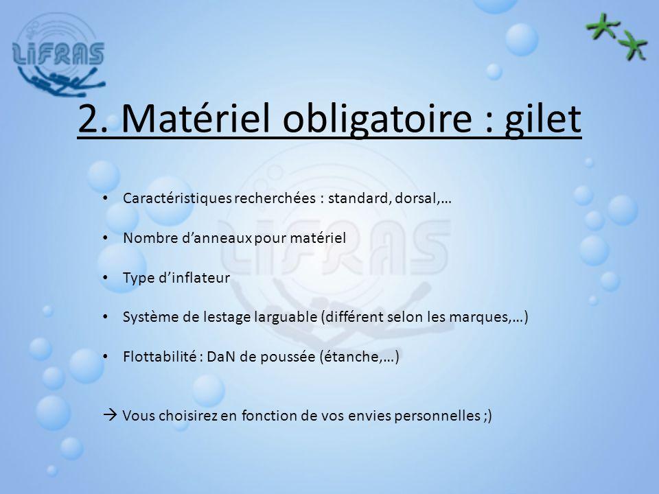 2. Matériel obligatoire : gilet Caractéristiques recherchées : standard, dorsal,… Nombre danneaux pour matériel Type dinflateur Système de lestage lar