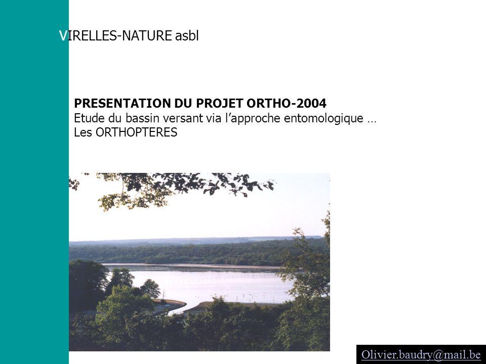 VIRELLES-NATURE asbl PRESENTATION DU PROJET ORTHO-2004 Etude du bassin versant via lapproche entomologique … Les ORTHOPTERES Olivier.baudry@mail.be