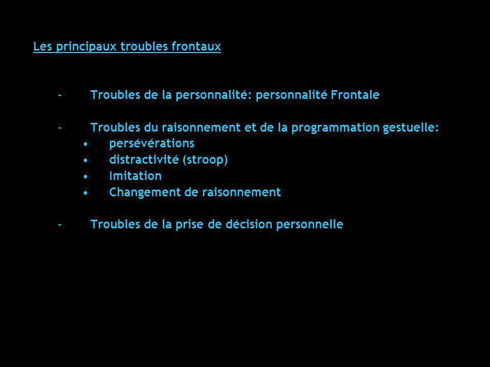 Les principaux troubles frontaux –Troubles de la personnalité: personnalité Frontale –Troubles du raisonnement et de la programmation gestuelle: persé