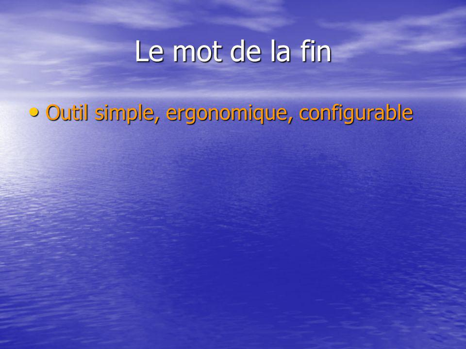 Le mot de la fin Outil simple, ergonomique, configurable Outil simple, ergonomique, configurable