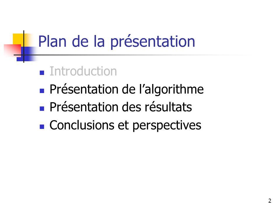 2 Plan de la présentation Introduction Présentation de lalgorithme Présentation des résultats Conclusions et perspectives