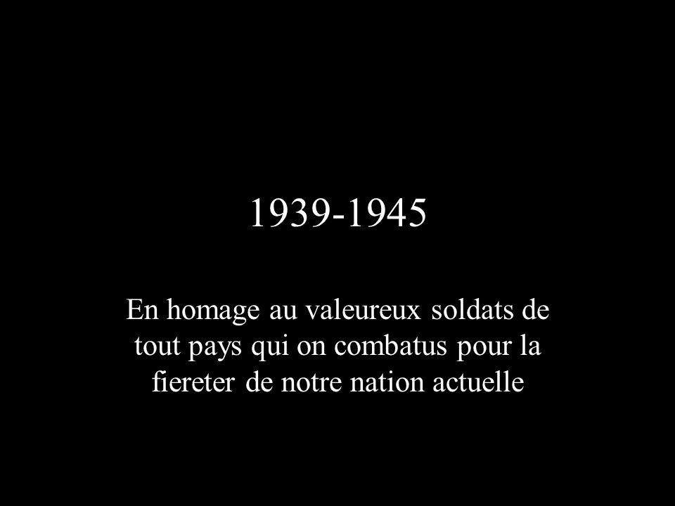 1939-1945 En homage au valeureux soldats de tout pays qui on combatus pour la fiereter de notre nation actuelle