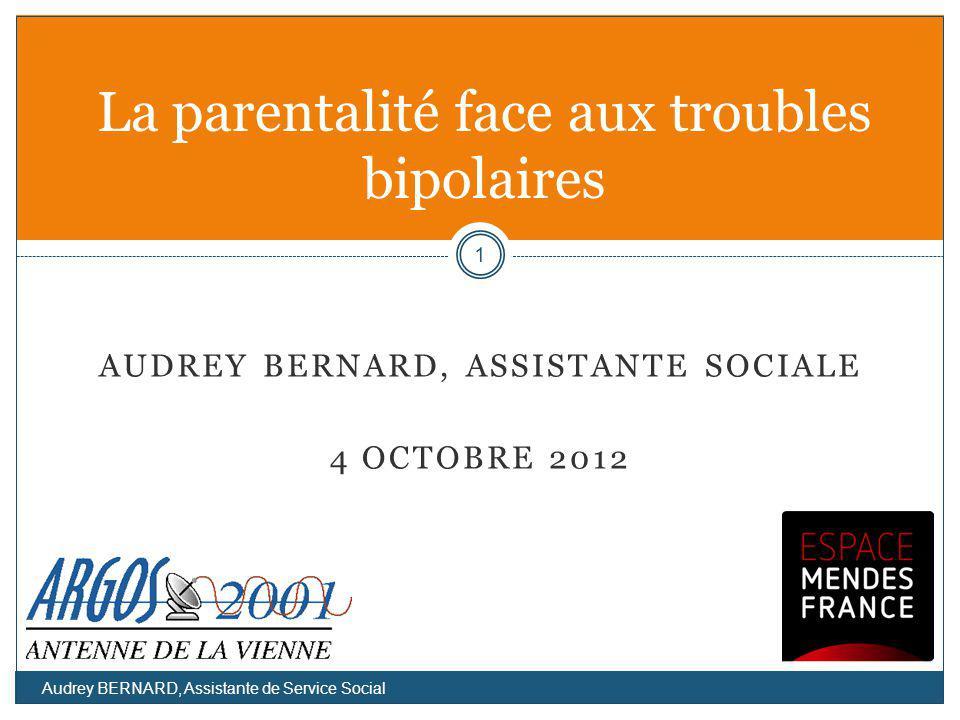 AUDREY BERNARD, ASSISTANTE SOCIALE 4 OCTOBRE 2012 La parentalité face aux troubles bipolaires 1 Audrey BERNARD, Assistante de Service Social