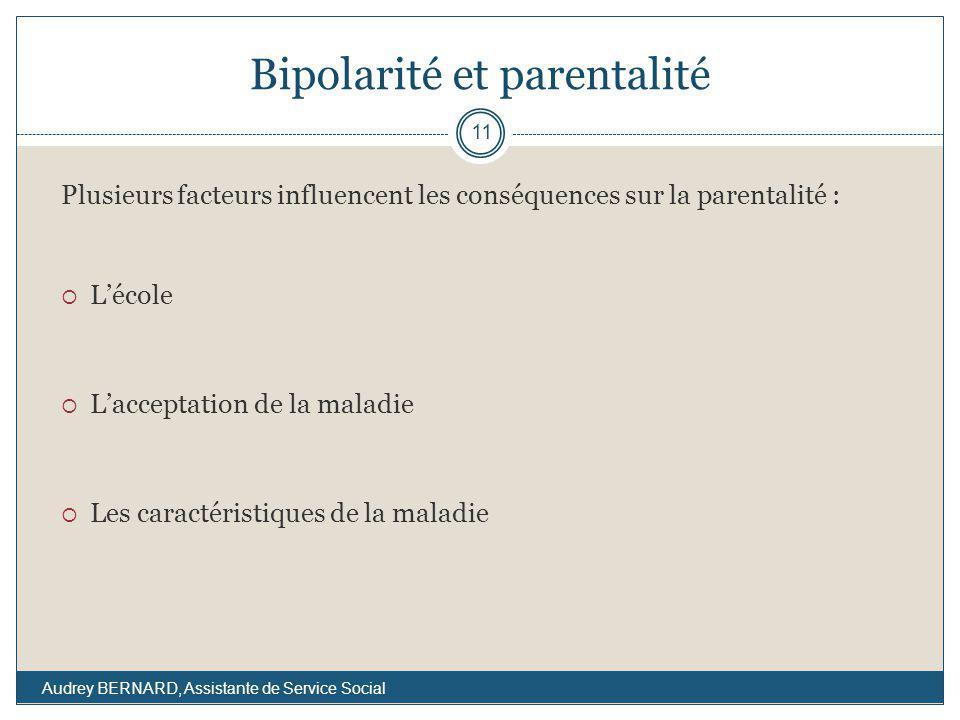 Bipolarité et parentalité Plusieurs facteurs influencent les conséquences sur la parentalité : Lécole Lacceptation de la maladie Les caractéristiques