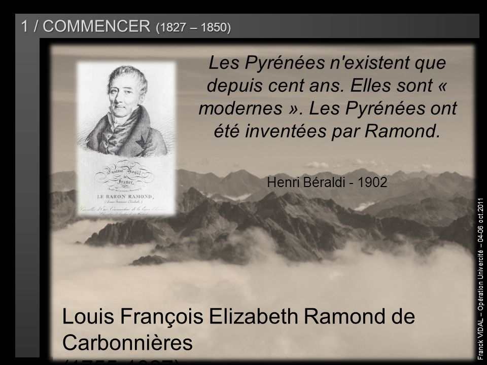 Franck VIDAL – Opération Univercité – 04-06 oct.2011 1 / COMMENCER (1827 – 1850) Les Pyrénées n existent que depuis cent ans.