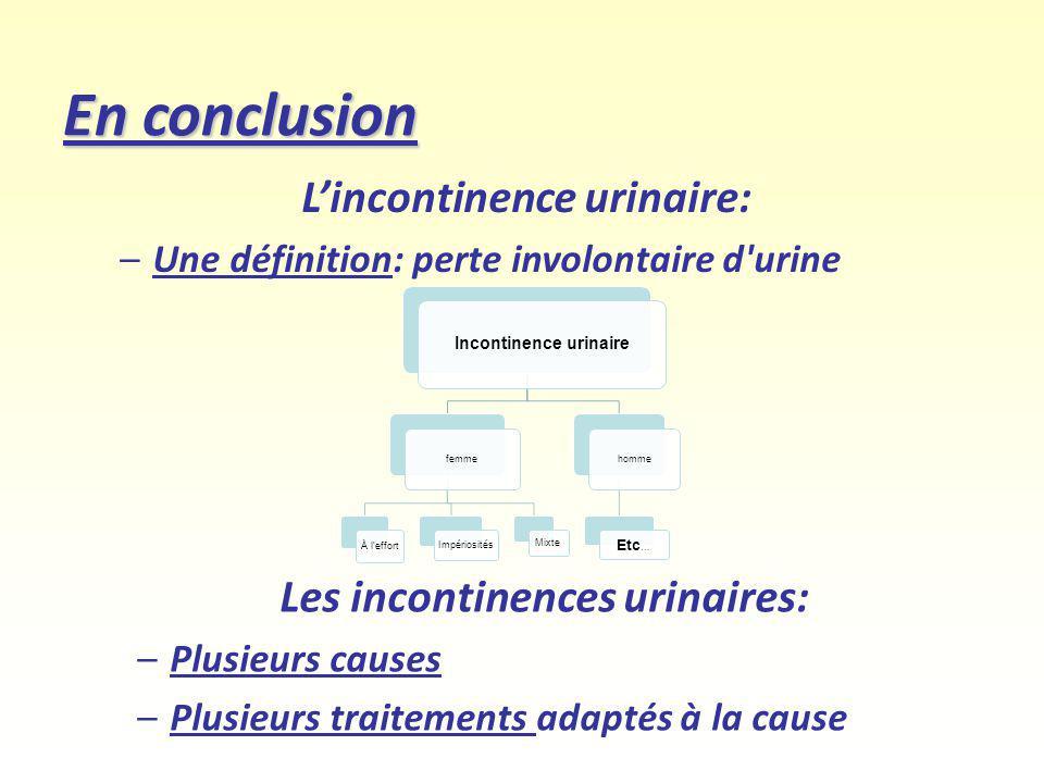 En conclusion Lincontinence urinaire: –Une définition: perte involontaire d'urine Les incontinences urinaires: –Plusieurs causes –Plusieurs traitement