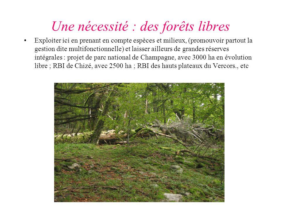 Une nécessité : des forêts libres Exploiter ici en prenant en compte espèces et milieux, (promouvoir partout la gestion dite multifonctionnelle) et laisser ailleurs de grandes réserves intégrales : projet de parc national de Champagne, avec 3000 ha en évolution libre ; RBI de Chizé, avec 2500 ha ; RBI des hauts plateaux du Vercors., etc